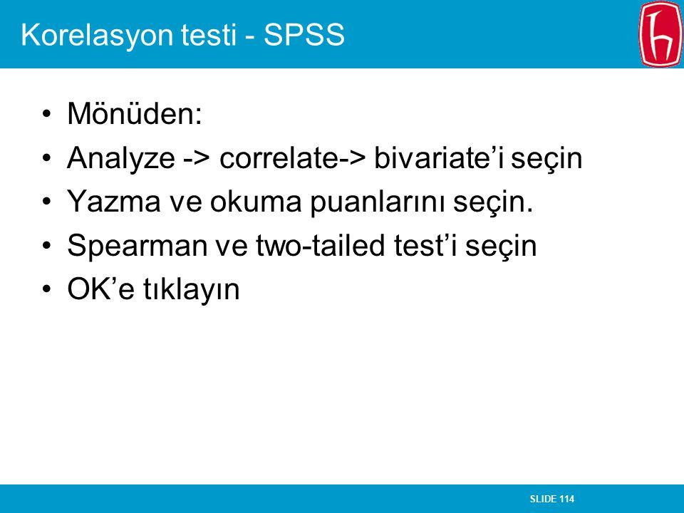 SLIDE 114 Korelasyon testi - SPSS Mönüden: Analyze -> correlate-> bivariate'i seçin Yazma ve okuma puanlarını seçin. Spearman ve two-tailed test'i seç