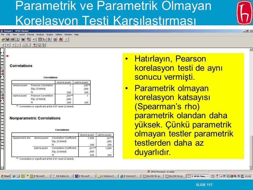 SLIDE 117 Parametrik ve Parametrik Olmayan Korelasyon Testi Karşılaştırması Hatırlayın, Pearson korelasyon testi de aynı sonucu vermişti. Parametrik o
