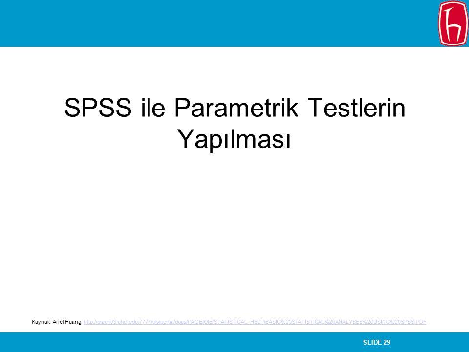 SLIDE 29 SPSS ile Parametrik Testlerin Yapılması Kaynak: Ariel Huang, http://oragrid3.uhcl.edu:7777/pls/portal/docs/PAGE/OIE/STATISTICAL_HELP/BASIC%20