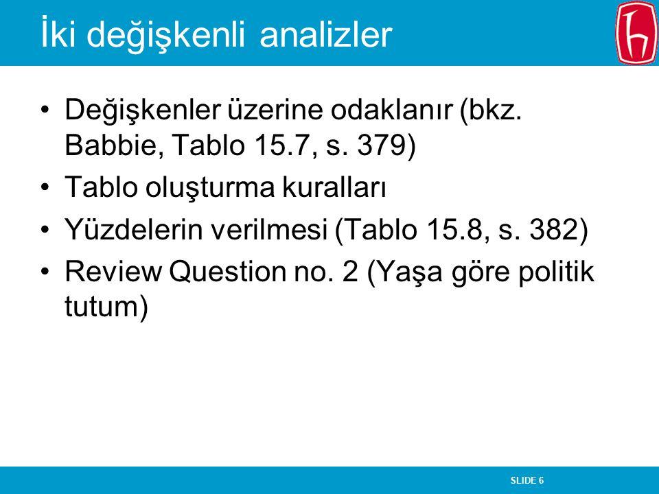 SLIDE 6 İki değişkenli analizler Değişkenler üzerine odaklanır (bkz. Babbie, Tablo 15.7, s. 379) Tablo oluşturma kuralları Yüzdelerin verilmesi (Tablo