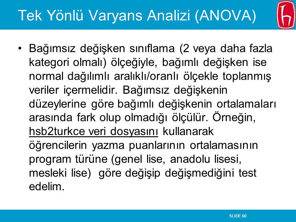 SLIDE 60 Tek Yönlü Varyans Analizi (ANOVA) Bağımsız değişken sınıflama (2 veya daha fazla kategori olmalı) ölçeğiyle, bağımlı değişken ise normal dağı
