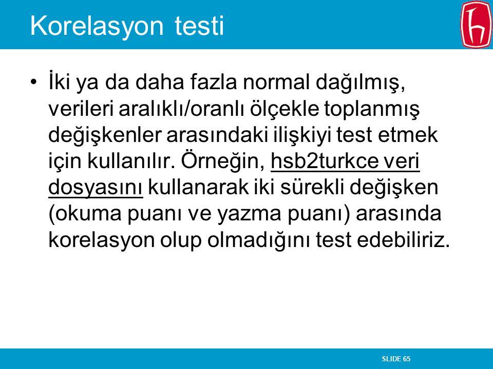 SLIDE 65 Korelasyon testi İki ya da daha fazla normal dağılmış, verileri aralıklı/oranlı ölçekle toplanmış değişkenler arasındaki ilişkiyi test etmek