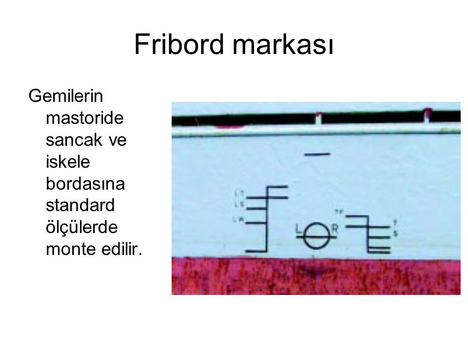 Fribord markası Gemilerin mastoride sancak ve iskele bordasına standard ölçülerde monte edilir.