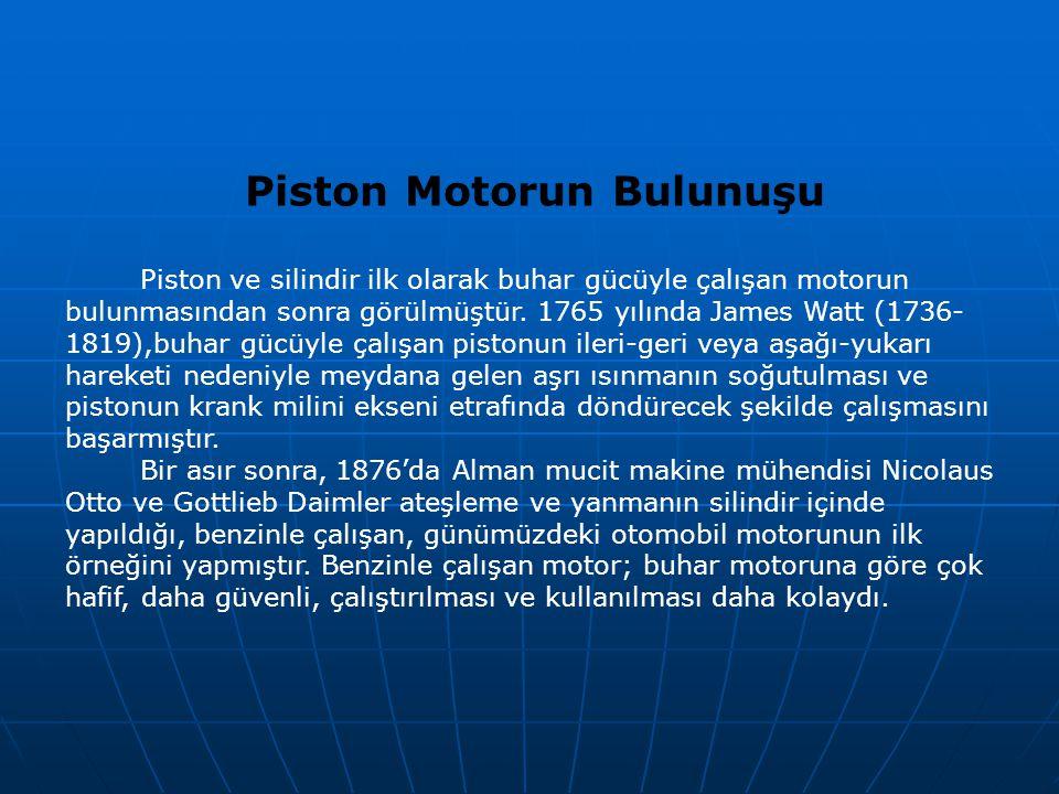 Piston Motorun Bulunuşu Piston ve silindir ilk olarak buhar gücüyle çalışan motorun bulunmasından sonra görülmüştür. 1765 yılında James Watt (1736- 18