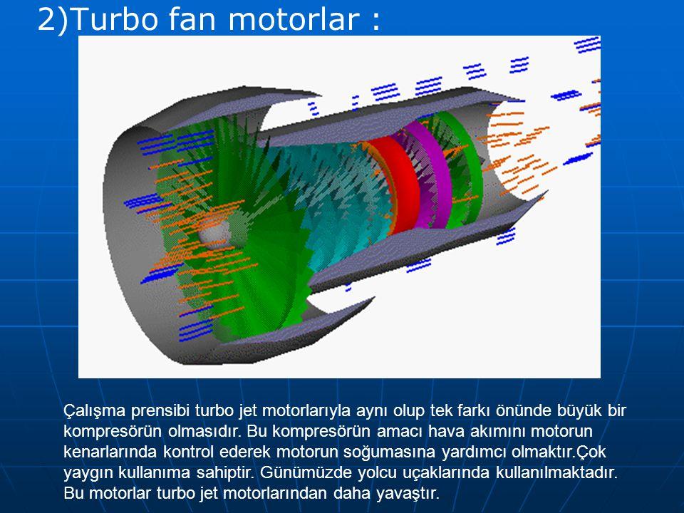 2)Turbo fan motorlar : Çalışma prensibi turbo jet motorlarıyla aynı olup tek farkı önünde büyük bir kompresörün olmasıdır. Bu kompresörün amacı hava a