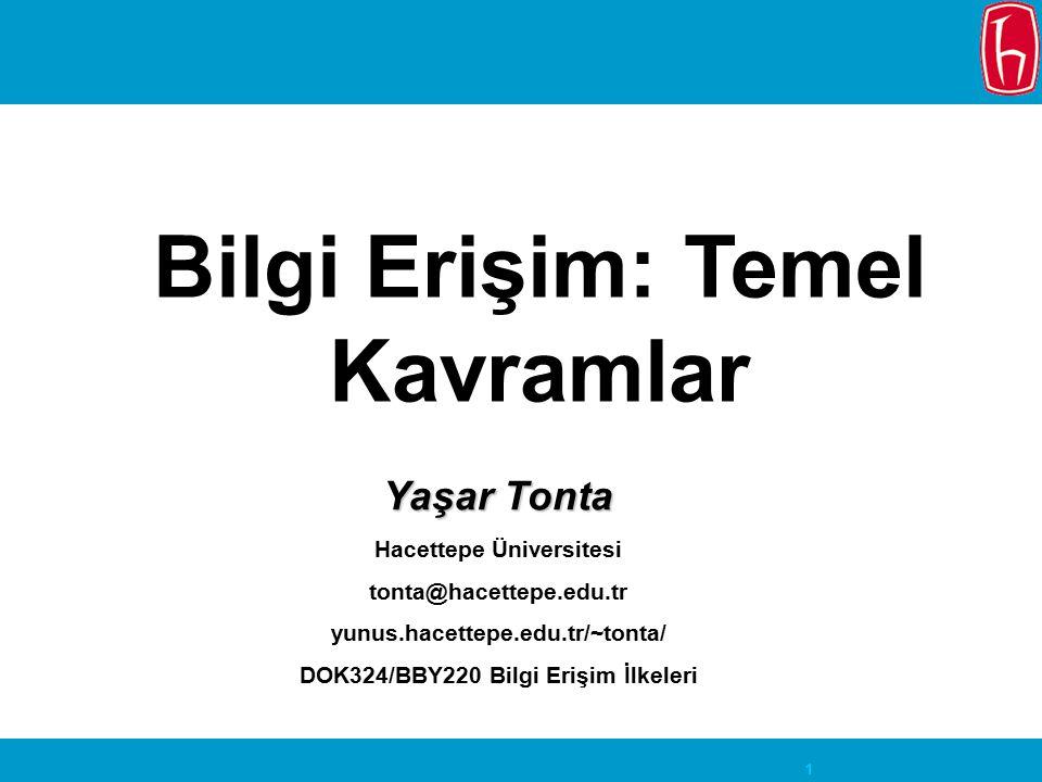 1 Bilgi Erişim: Temel Kavramlar Yaşar Tonta Hacettepe Üniversitesi tonta@hacettepe.edu.tr yunus.hacettepe.edu.tr/~tonta/ DOK324/BBY220 Bilgi Erişim İlkeleri