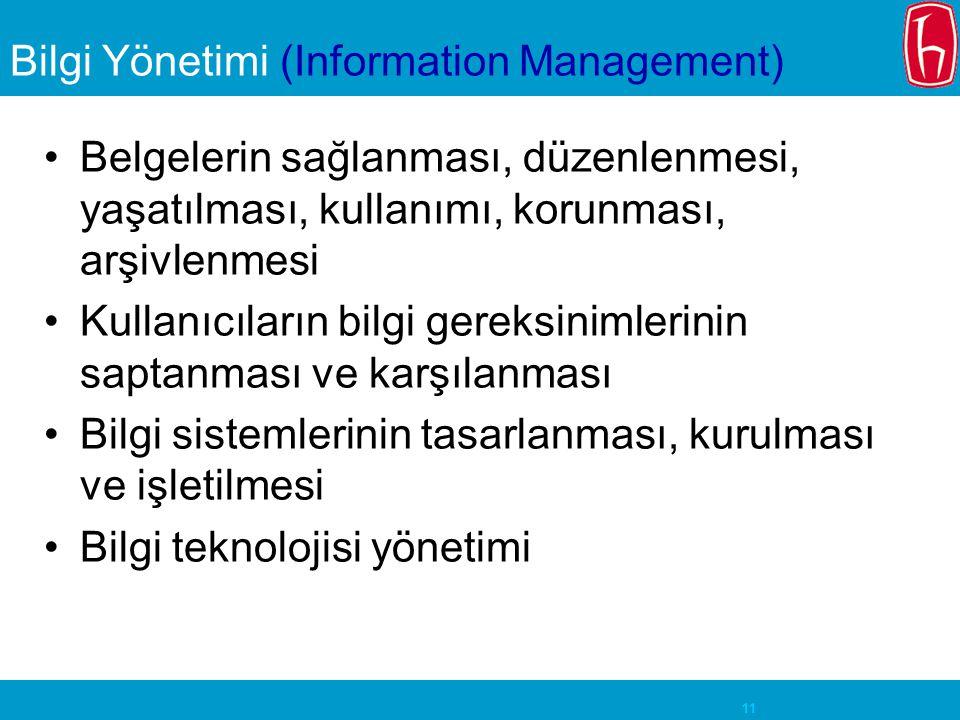 11 Bilgi Yönetimi (Information Management) Belgelerin sağlanması, düzenlenmesi, yaşatılması, kullanımı, korunması, arşivlenmesi Kullanıcıların bilgi gereksinimlerinin saptanması ve karşılanması Bilgi sistemlerinin tasarlanması, kurulması ve işletilmesi Bilgi teknolojisi yönetimi