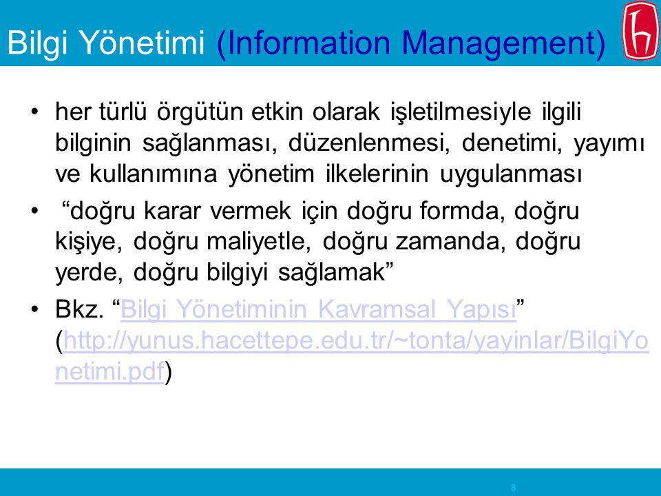8 Bilgi Yönetimi (Information Management) her türlü örgütün etkin olarak işletilmesiyle ilgili bilginin sağlanması, düzenlenmesi, denetimi, yayımı ve kullanımına yönetim ilkelerinin uygulanması doğru karar vermek için doğru formda, doğru kişiye, doğru maliyetle, doğru zamanda, doğru yerde, doğru bilgiyi sağlamak Bkz.