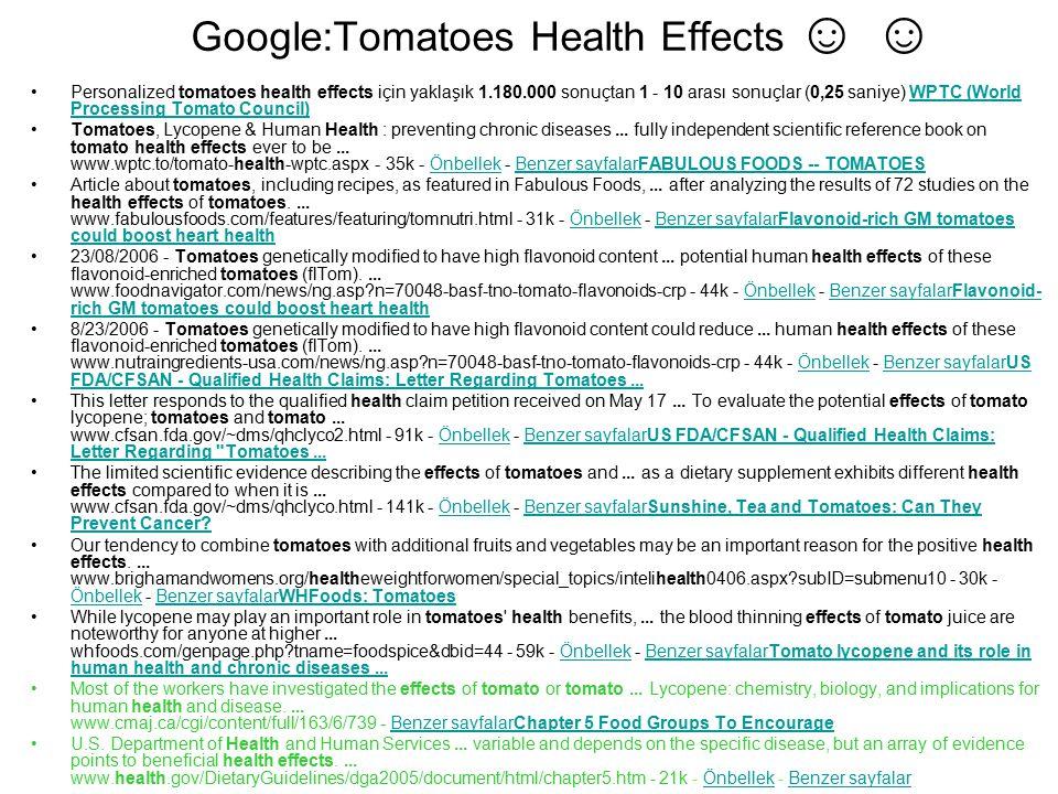 Google:Tomatoes Health Effects ☺ ☺ Personalized tomatoes health effects için yaklaşık 1.180.000 sonuçtan 1 - 10 arası sonuçlar (0,25 saniye) WPTC (Wor