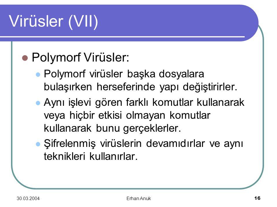 30.03.2004Erhan Anuk16 Virüsler (VII) Polymorf Virüsler: Polymorf virüsler başka dosyalara bulaşırken herseferinde yapı değiştirirler. Aynı işlevi gör