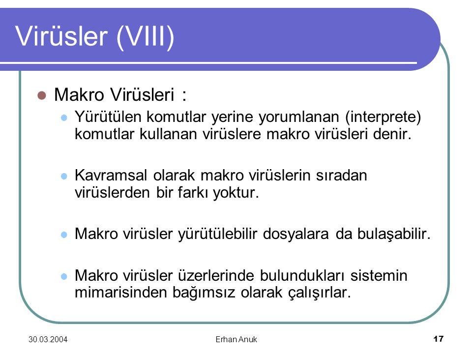 30.03.2004Erhan Anuk17 Virüsler (VIII) Makro Virüsleri : Yürütülen komutlar yerine yorumlanan (interprete) komutlar kullanan virüslere makro virüsleri