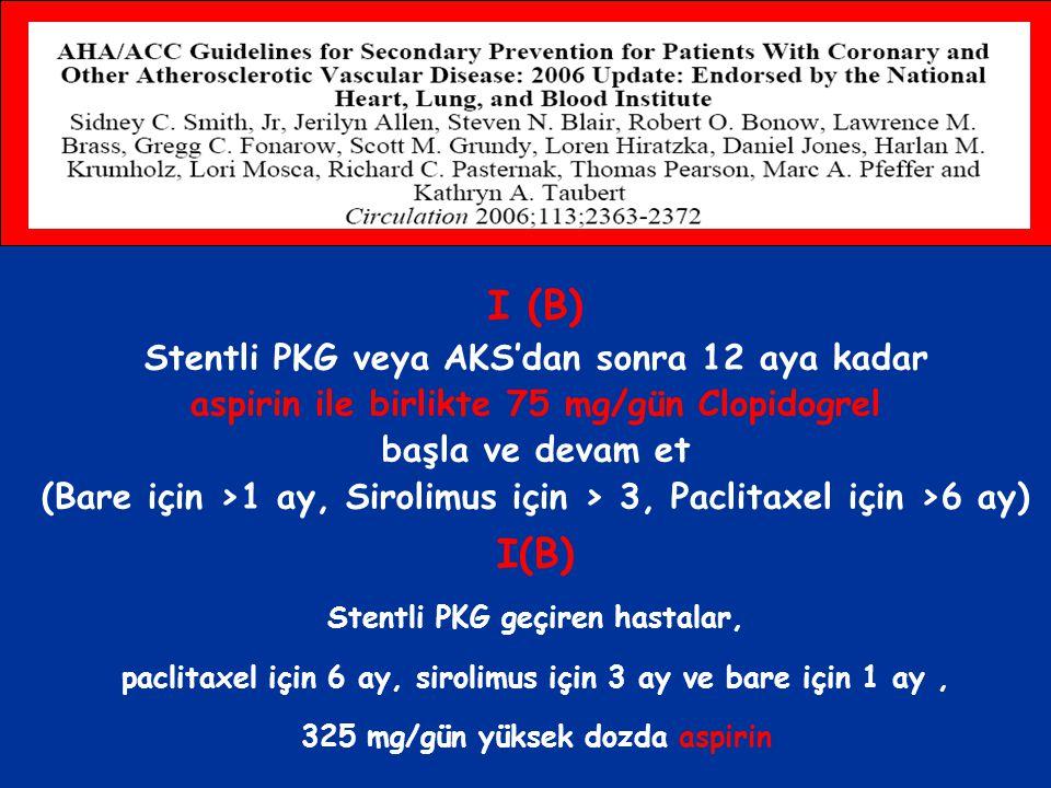 I (B) Stentli PKG veya AKS'dan sonra 12 aya kadar aspirin ile birlikte 75 mg/gün Clopidogrel başla ve devam et (Bare için >1 ay, Sirolimus için > 3, P