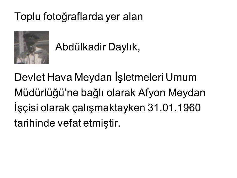 Toplu fotoğraflarda yer alan Abdülkadir Daylık, Devlet Hava Meydan İşletmeleri Umum Müdürlüğü'ne bağlı olarak Afyon Meydan İşçisi olarak çalışmaktayken 31.01.1960 tarihinde vefat etmiştir.