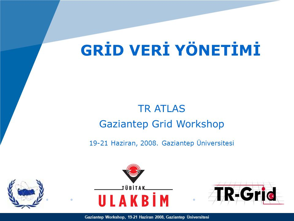 Gaziantep Workshop, 19-21 Haziran 2008, Gaziantep Üniversitesi GRİD VERİ YÖNETİMİ TR ATLAS Gaziantep Grid Workshop 19-21 Haziran, 2008.