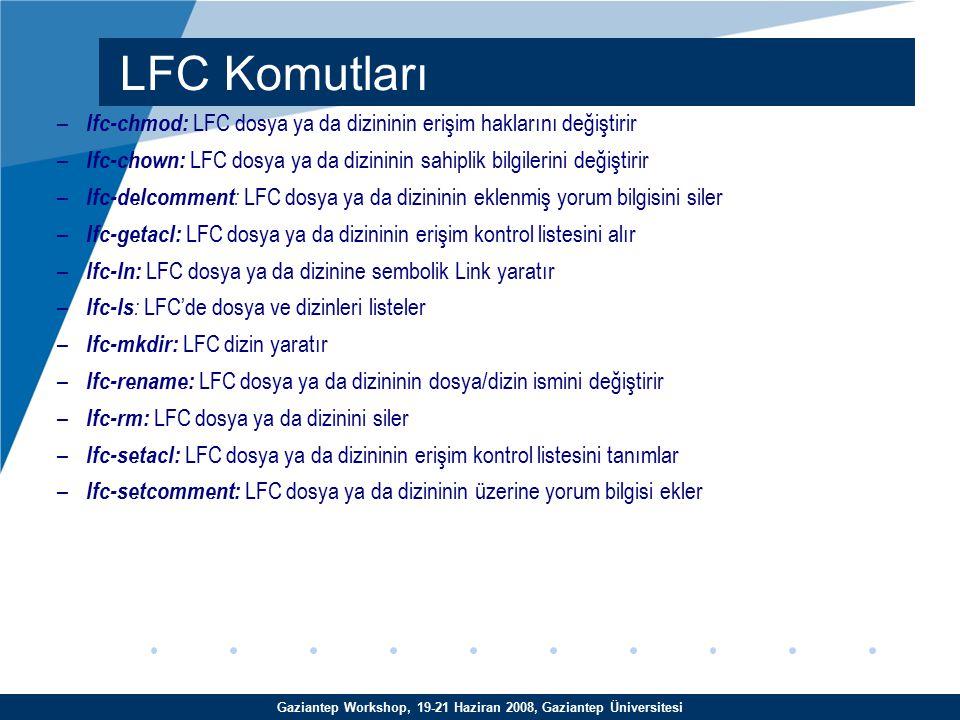 Gaziantep Workshop, 19-21 Haziran 2008, Gaziantep Üniversitesi – lfc-chmod: LFC dosya ya da dizininin erişim haklarını değiştirir – lfc-chown: LFC dosya ya da dizininin sahiplik bilgilerini değiştirir – lfc-delcomment : LFC dosya ya da dizininin eklenmiş yorum bilgisini siler – lfc-getacl: LFC dosya ya da dizininin erişim kontrol listesini alır – lfc-ln: LFC dosya ya da dizinine sembolik Link yaratır – lfc-ls : LFC'de dosya ve dizinleri listeler – lfc-mkdir: LFC dizin yaratır – lfc-rename: LFC dosya ya da dizininin dosya/dizin ismini değiştirir – lfc-rm: LFC dosya ya da dizinini siler – lfc-setacl: LFC dosya ya da dizininin erişim kontrol listesini tanımlar – lfc-setcomment: LFC dosya ya da dizininin üzerine yorum bilgisi ekler LFC Komutları