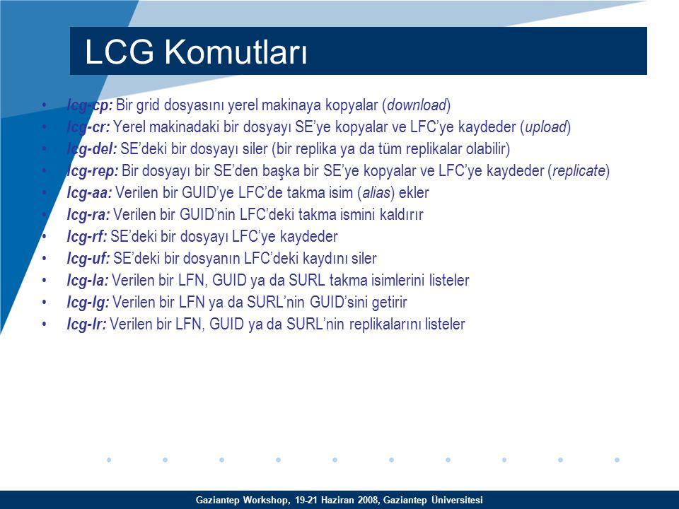 Gaziantep Workshop, 19-21 Haziran 2008, Gaziantep Üniversitesi lcg-cp: Bir grid dosyasını yerel makinaya kopyalar ( download )  lcg-cr: Yerel makinadaki bir dosyayı SE'ye kopyalar ve LFC'ye kaydeder ( upload )  lcg-del: SE'deki bir dosyayı siler (bir replika ya da tüm replikalar olabilir)  lcg-rep: Bir dosyayı bir SE'den başka bir SE'ye kopyalar ve LFC'ye kaydeder ( replicate )  lcg-aa: Verilen bir GUID'ye LFC'de takma isim ( alias ) ekler lcg-ra: Verilen bir GUID'nin LFC'deki takma ismini kaldırır lcg-rf: SE'deki bir dosyayı LFC'ye kaydeder lcg-uf: SE'deki bir dosyanın LFC'deki kaydını siler lcg-la: Verilen bir LFN, GUID ya da SURL takma isimlerini listeler lcg-lg: Verilen bir LFN ya da SURL'nin GUID'sini getirir lcg-lr: Verilen bir LFN, GUID ya da SURL'nin replikalarını listeler LCG Komutları