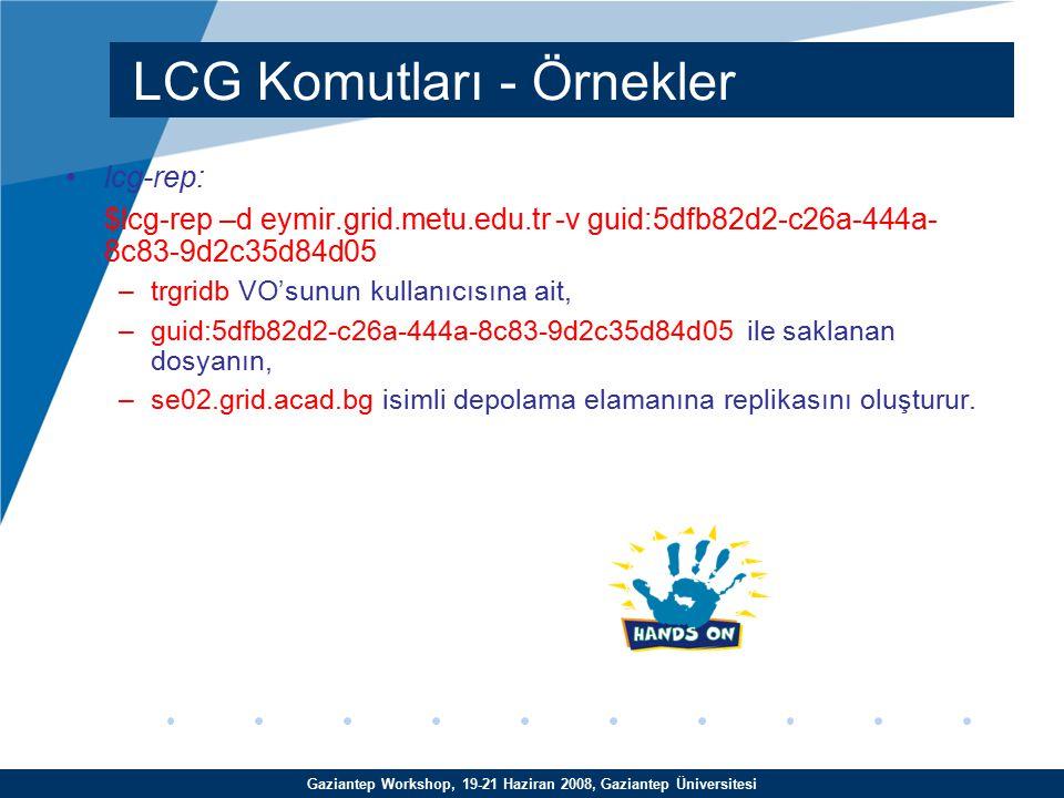 Gaziantep Workshop, 19-21 Haziran 2008, Gaziantep Üniversitesi lcg-rep: $lcg-rep –d eymir.grid.metu.edu.tr -v guid:5dfb82d2-c26a-444a- 8c83-9d2c35d84d05 –trgridb VO'sunun kullanıcısına ait, –guid:5dfb82d2-c26a-444a-8c83-9d2c35d84d05 ile saklanan dosyanın, –se02.grid.acad.bg isimli depolama elamanına replikasını oluşturur.