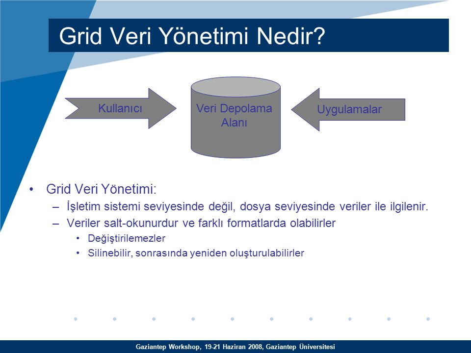 Gaziantep Workshop, 19-21 Haziran 2008, Gaziantep Üniversitesi lcg-cr: $lcg-cr -d se.ulakbim.gov.tr –l lfn:/grid/trgridb/egitim.out -v file:/home/egitim20/egitim.out –trgridb VO'sunun kullanıcısına ait –kullanıcı arayüzündeki /home/egitim20/egitim.out dosyasını –lfn:/grid/ trgridb/egitim.out LFC kaydı altında –se.ulakbim.gov.tr depolama elemanına –-v verbose özelliğini kullanarak kopyalar Komutun çıktısı –se.ulakbim.gov.tr'ye kopyalanan egitim.out dosyası için oluşturulmuş GUID geri döner: guid:5dfb82d2-c26a-444a-8c83-9d2c35d84d05 LCG Komutları - Örnekler