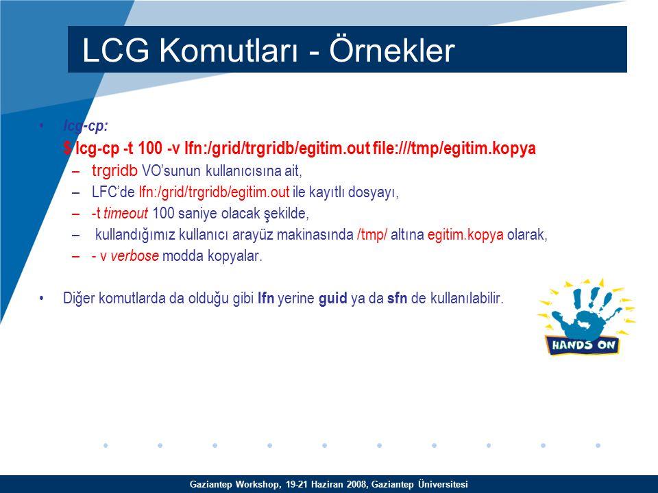 Gaziantep Workshop, 19-21 Haziran 2008, Gaziantep Üniversitesi lcg-cp: $ lcg-cp -t 100 -v lfn:/grid/trgridb/egitim.out file:///tmp/egitim.kopya – trgridb VO'sunun kullanıcısına ait, –LFC'de lfn:/grid/trgridb/egitim.out ile kayıtlı dosyayı, –-t timeout 100 saniye olacak şekilde, – kullandığımız kullanıcı arayüz makinasında /tmp/ altına egitim.kopya olarak, –- v verbose modda kopyalar.