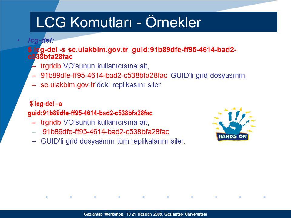 Gaziantep Workshop, 19-21 Haziran 2008, Gaziantep Üniversitesi lcg-del: $ lcg-del -s se.ulakbim.gov.tr guid:91b89dfe-ff95-4614-bad2- c538bfa28fac –trgridb VO'sunun kullanıcısına ait, –91b89dfe-ff95-4614-bad2-c538bfa28fac GUID'li grid dosyasının, –se.ulakbim.gov.tr'deki replikasını siler.
