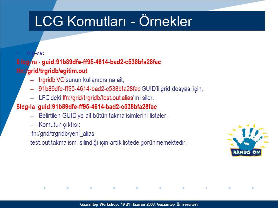 Gaziantep Workshop, 19-21 Haziran 2008, Gaziantep Üniversitesi lcg-ra: $ lcg-ra - guid:91b89dfe-ff95-4614-bad2-c538bfa28fac lfn:/grid/trgridb/egitim.out –trgridb VO'sunun kullanıcısına ait, –91b89dfe-ff95-4614-bad2-c538bfa28fac GUID'li grid dosyası için, –LFC'deki lfn:/grid/trgridb/test.out alias'ını siler.