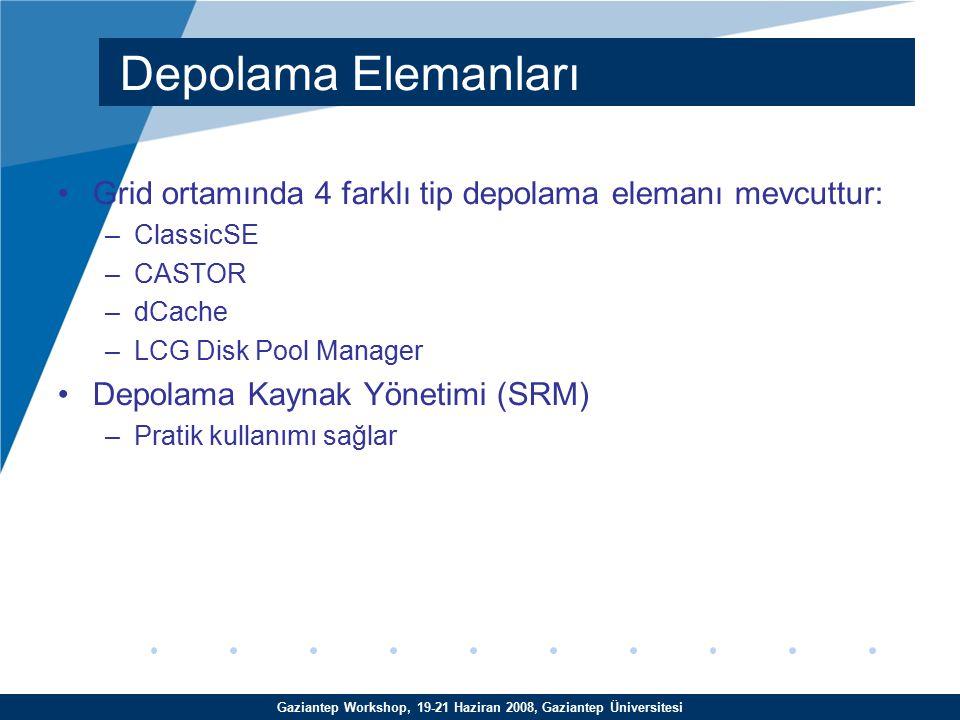 Gaziantep Workshop, 19-21 Haziran 2008, Gaziantep Üniversitesi Grid ortamında 4 farklı tip depolama elemanı mevcuttur: –ClassicSE –CASTOR –dCache –LCG Disk Pool Manager Depolama Kaynak Yönetimi (SRM) –Pratik kullanımı sağlar Depolama Elemanları