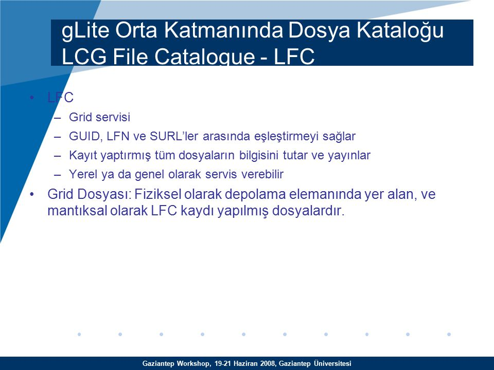 Gaziantep Workshop, 19-21 Haziran 2008, Gaziantep Üniversitesi LFC –Grid servisi –GUID, LFN ve SURL'ler arasında eşleştirmeyi sağlar –Kayıt yaptırmış tüm dosyaların bilgisini tutar ve yayınlar –Yerel ya da genel olarak servis verebilir Grid Dosyası: Fiziksel olarak depolama elemanında yer alan, ve mantıksal olarak LFC kaydı yapılmış dosyalardır.