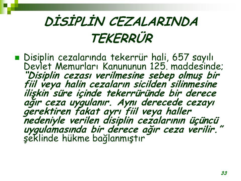 """33 DİSİPLİN CEZALARINDA TEKERRÜR Disiplin cezalarında tekerrür hali, 657 sayılı Devlet Memurları Kanununun 125. maddesinde; """"Disiplin cezası verilmesi"""