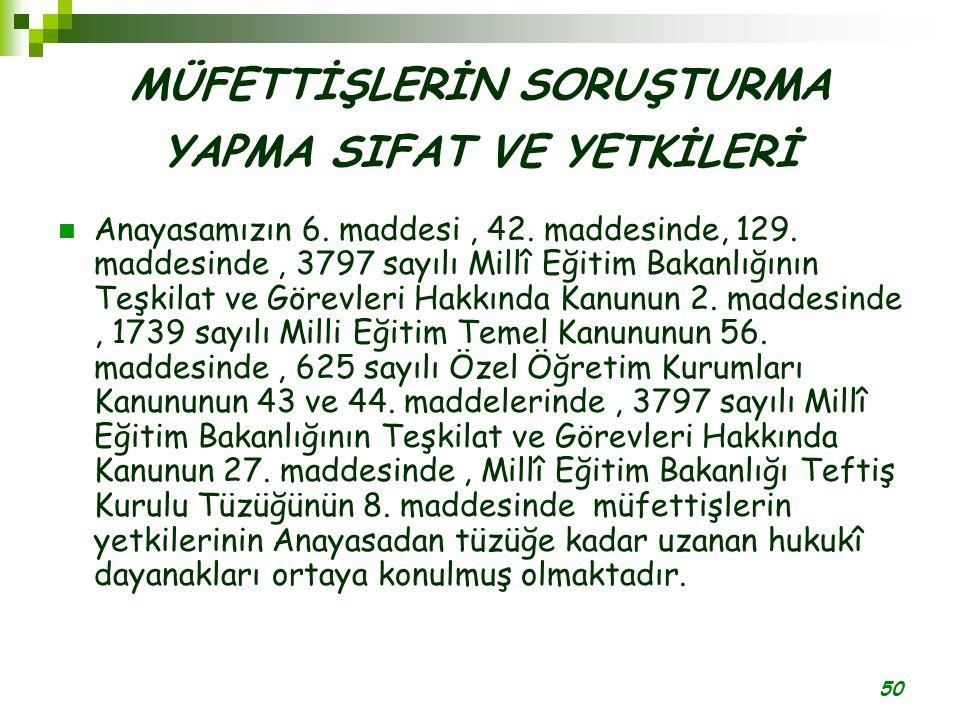 50 MÜFETTİŞLERİN SORUŞTURMA YAPMA SIFAT VE YETKİLERİ Anayasamızın 6. maddesi, 42. maddesinde, 129. maddesinde, 3797 sayılı Millî Eğitim Bakanlığının T
