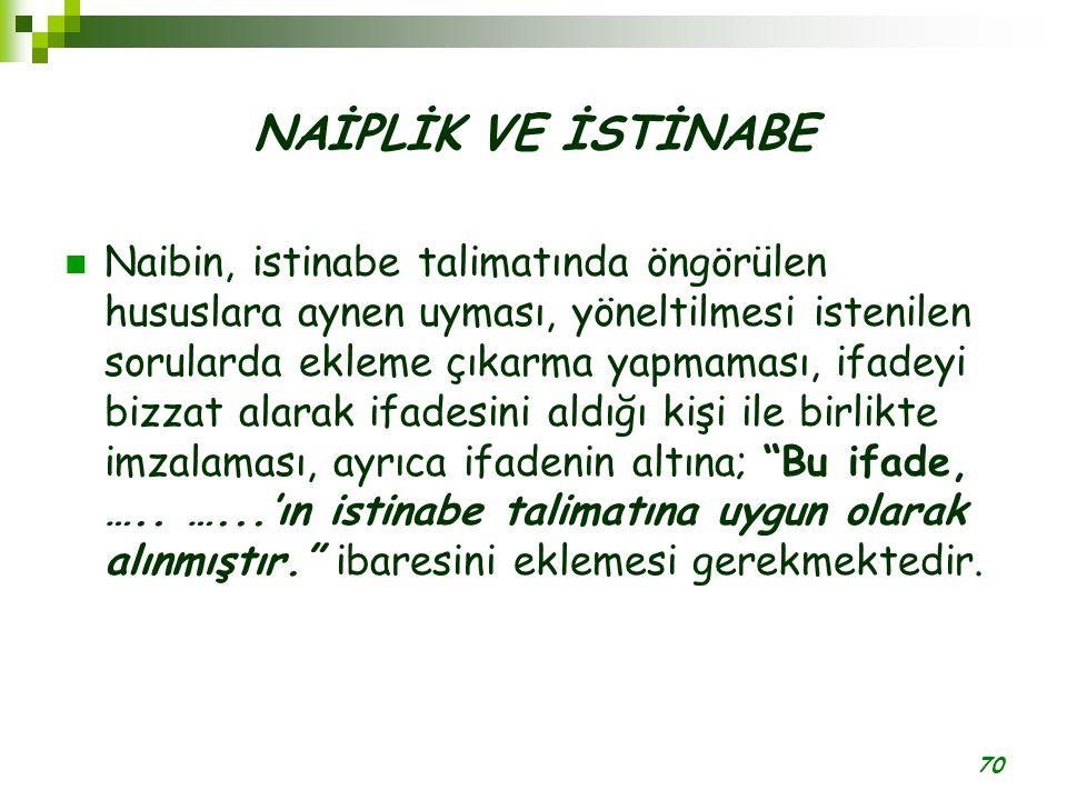 70 NAİPLİK VE İSTİNABE Naibin, istinabe talimatında öngörülen hususlara aynen uyması, yöneltilmesi istenilen sorularda ekleme çıkarma yapmaması, ifade