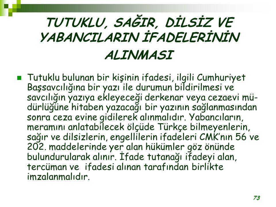 73 TUTUKLU, SAĞIR, DİLSİZ VE YABANCILARIN İFADELERİNİN ALINMASI Tutuklu bulunan bir kişinin ifadesi, ilgili Cumhuriyet Başsavcılığına bir yazı ile du