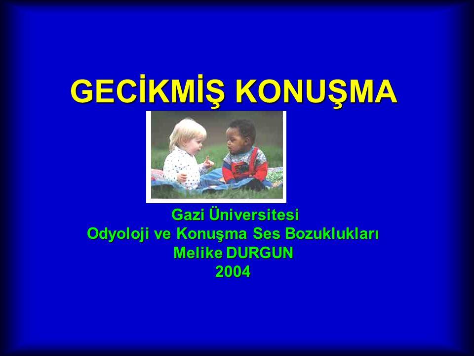 GECİKMİŞ KONUŞMA Gazi Üniversitesi Odyoloji ve Konuşma Ses Bozuklukları Melike DURGUN 2004