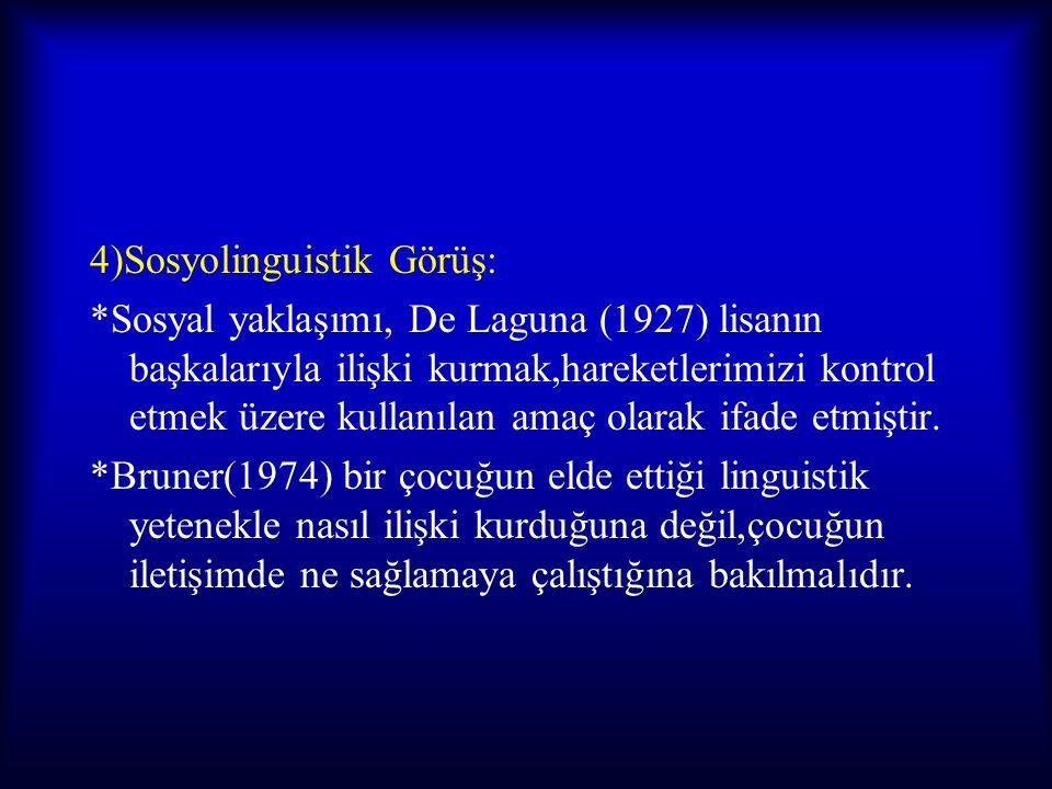 4)Sosyolinguistik Görüş: *Sosyal yaklaşımı, De Laguna (1927) lisanın başkalarıyla ilişki kurmak,hareketlerimizi kontrol etmek üzere kullanılan amaç ol