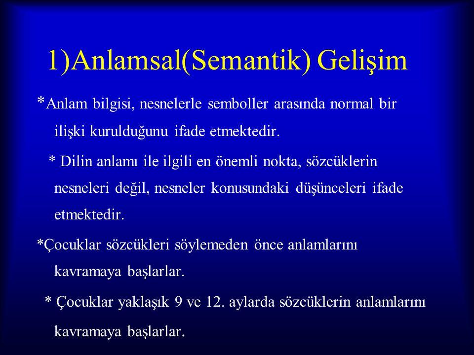 1)Anlamsal(Semantik) Gelişim * Anlam bilgisi, nesnelerle semboller arasında normal bir ilişki kurulduğunu ifade etmektedir. * Dilin anlamı ile ilgili
