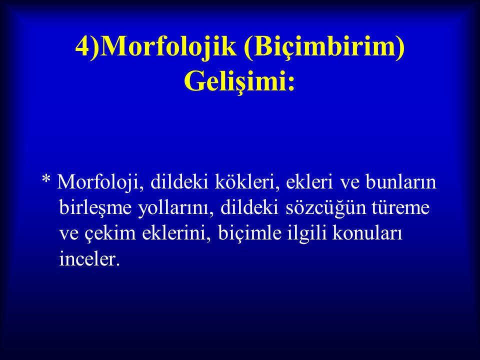 4)Morfolojik (Biçimbirim) Gelişimi: * Morfoloji, dildeki kökleri, ekleri ve bunların birleşme yollarını, dildeki sözcüğün türeme ve çekim eklerini, bi