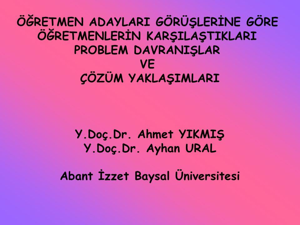 ÖĞRETMEN ADAYLARI GÖRÜŞLERİNE GÖRE ÖĞRETMENLERİN KARŞILAŞTIKLARI PROBLEM DAVRANIŞLAR VE ÇÖZÜM YAKLAŞIMLARI Y.Doç.Dr. Ahmet YIKMIŞ Y.Doç.Dr. Ayhan URAL