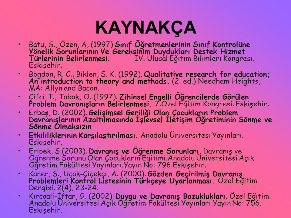 KAYNAKÇA Batu, S., Özen, A, (1997) Sınıf Öğretmenlerinin Sınıf Kontrolüne Yönelik Sorunlarının Ve Gereksinim Duydukları Destek Hizmet Türlerinin Belir