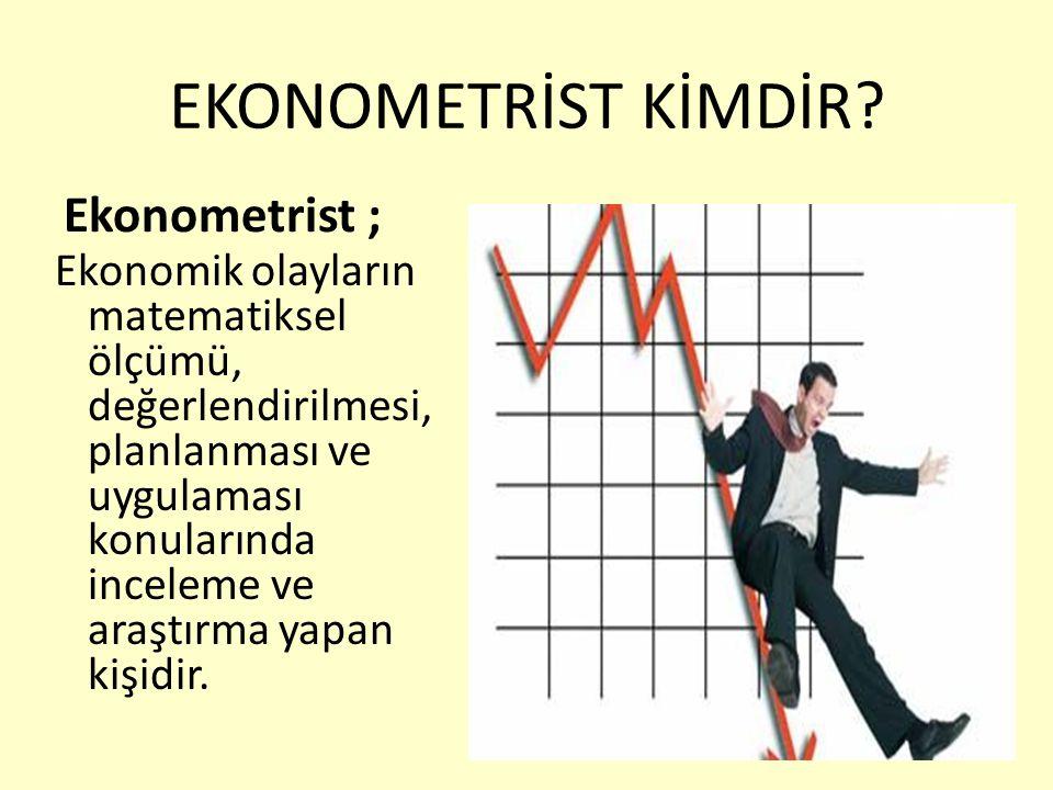 EKONOMETRİST KİMDİR? Ekonometrist ; Ekonomik olayların matematiksel ölçümü, değerlendirilmesi, planlanması ve uygulaması konularında inceleme ve araşt