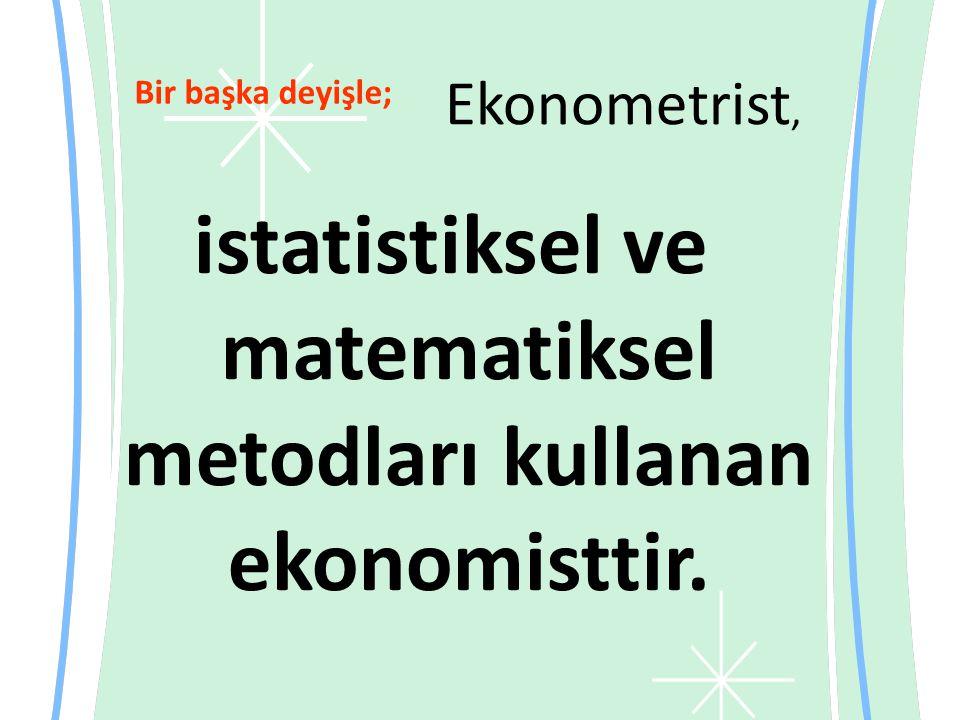 Ekonometrist, istatistiksel ve matematiksel metodları kullanan ekonomisttir. Bir başka deyişle;