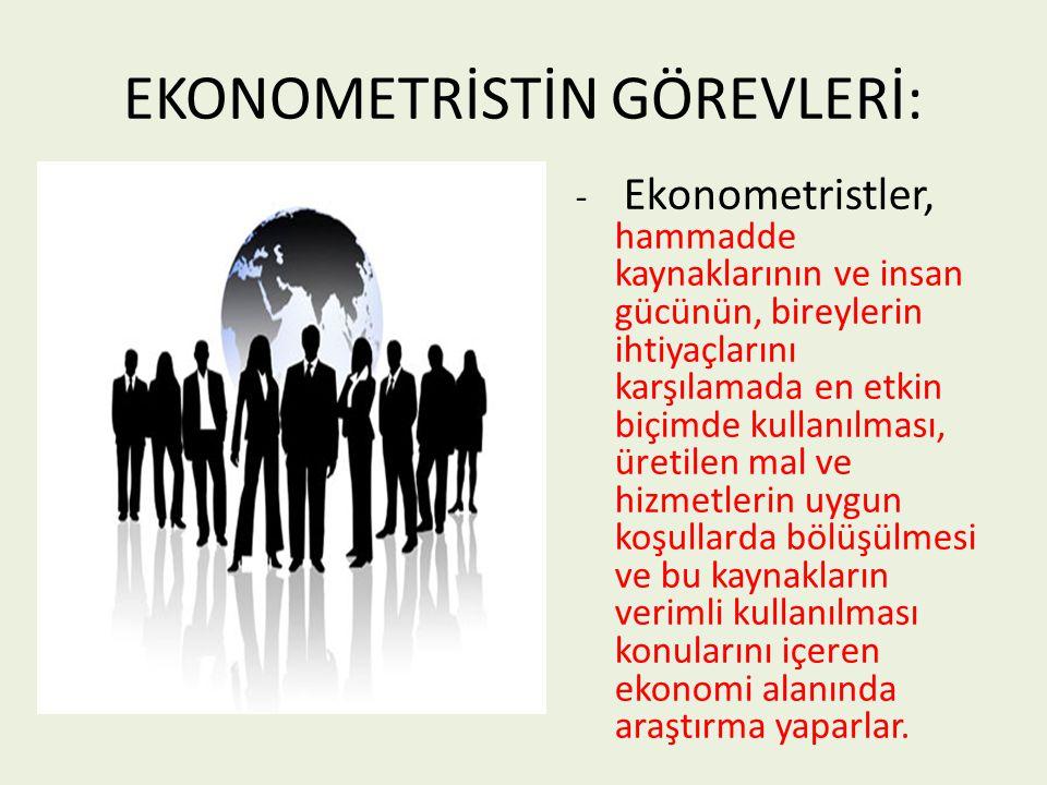 EKONOMETRİSTİN GÖREVLERİ: - Ekonometristler, hammadde kaynaklarının ve insan gücünün, bireylerin ihtiyaçlarını karşılamada en etkin biçimde kullanılma