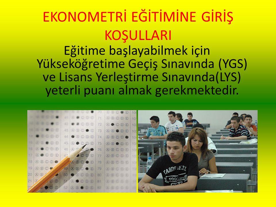 EKONOMETRİ EĞİTİMİNE GİRİŞ KOŞULLARI Eğitime başlayabilmek için Yükseköğretime Geçiş Sınavında (YGS) ve Lisans Yerleştirme Sınavında(LYS) yeterli puan