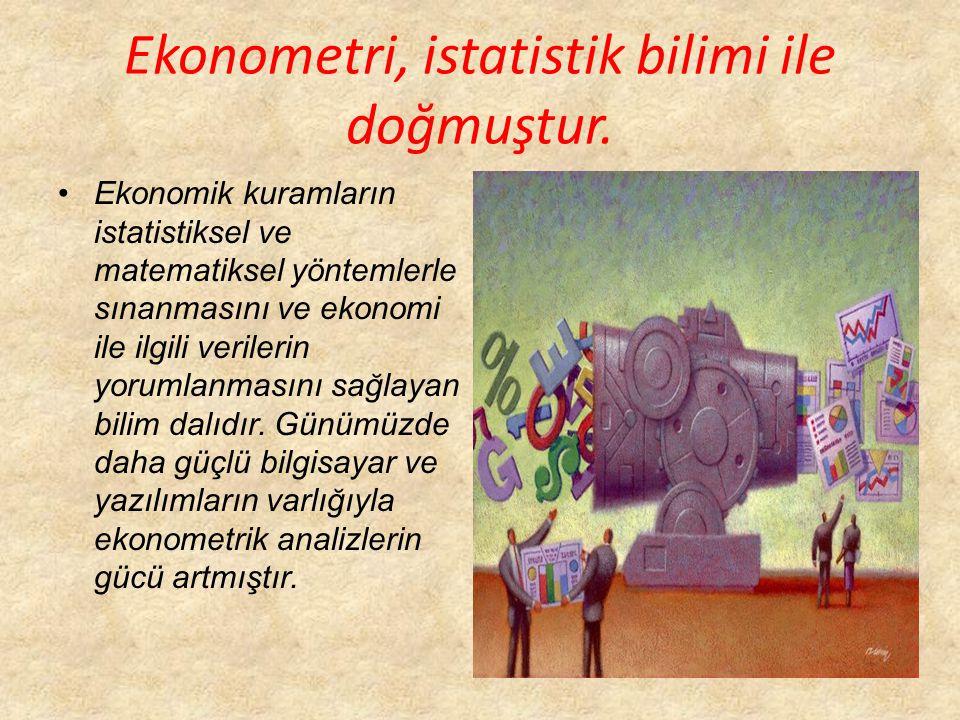 Ekonometri, istatistik bilimi ile doğmuştur. Ekonomik kuramların istatistiksel ve matematiksel yöntemlerle sınanmasını ve ekonomi ile ilgili verilerin