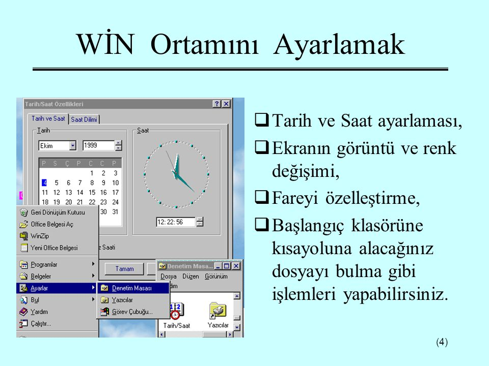(4) WİN Ortamını Ayarlamak  Tarih ve Saat ayarlaması,  Ekranın görüntü ve renk değişimi,  Fareyi özelleştirme,  Başlangıç klasörüne kısayoluna ala