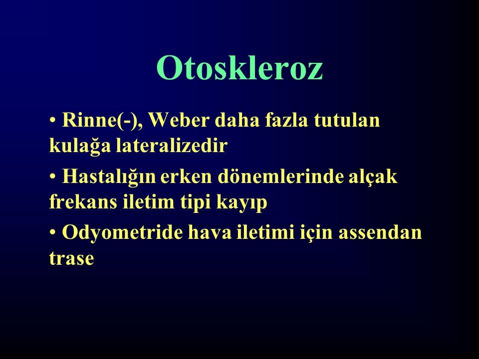 Otoskleroz Rinne(-), Weber daha fazla tutulan kulağa lateralizedir Hastalığın erken dönemlerinde alçak frekans iletim tipi kayıp Odyometride hava ilet