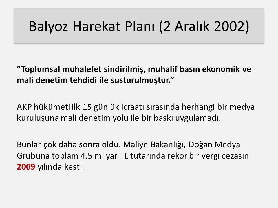 Balyoz Harekat Planı (2 Aralık 2002) Toplumsal muhalefet sindirilmiş, muhalif basın ekonomik ve mali denetim tehdidi ile susturulmuştur. AKP hükümeti ilk 15 günlük icraatı sırasında herhangi bir medya kuruluşuna mali denetim yolu ile bir baskı uygulamadı.