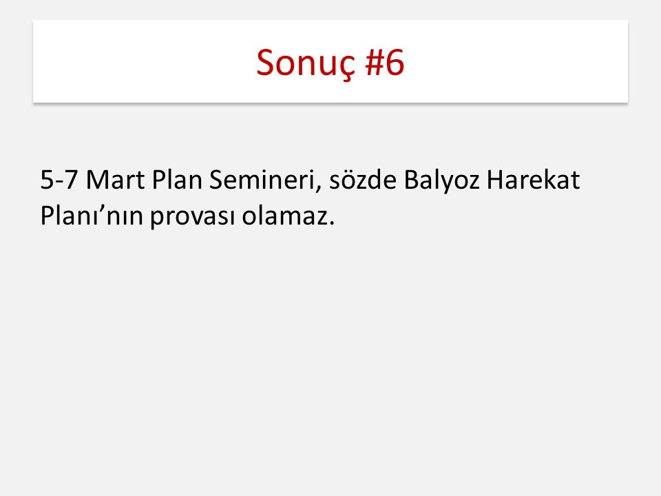 Sonuç #6 5-7 Mart Plan Semineri, sözde Balyoz Harekat Planı'nın provası olamaz.