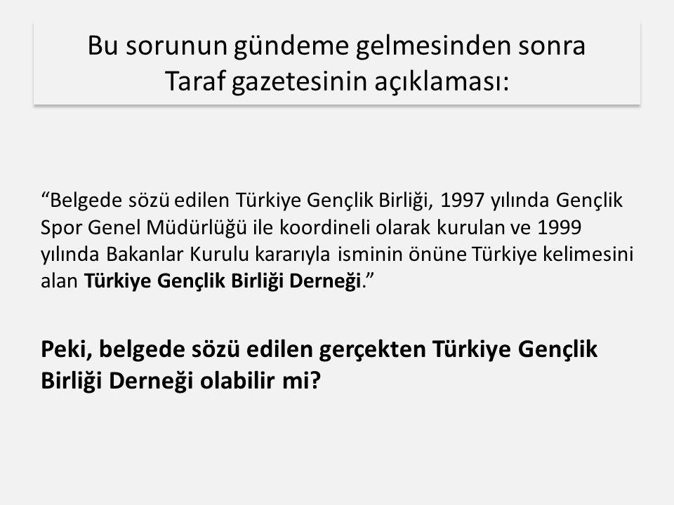 Bu sorunun gündeme gelmesinden sonra Taraf gazetesinin açıklaması: Belgede sözü edilen Türkiye Gençlik Birliği, 1997 yılında Gençlik Spor Genel Müdürlüğü ile koordineli olarak kurulan ve 1999 yılında Bakanlar Kurulu kararıyla isminin önüne Türkiye kelimesini alan Türkiye Gençlik Birliği Derneği. Peki, belgede sözü edilen gerçekten Türkiye Gençlik Birliği Derneği olabilir mi?