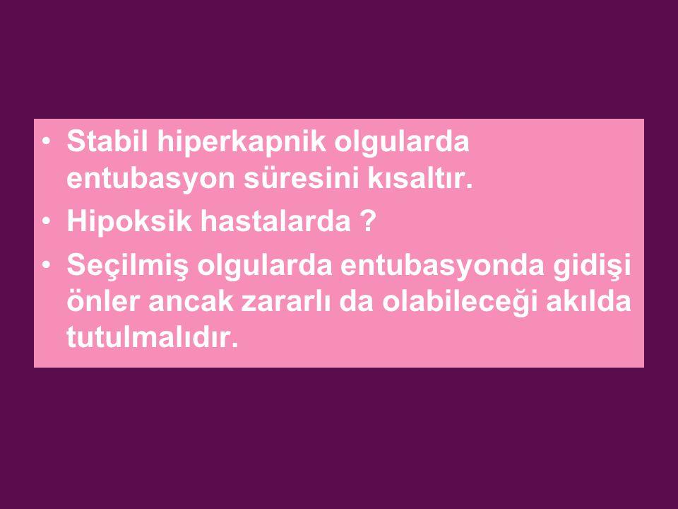 Stabil hiperkapnik olgularda entubasyon süresini kısaltır. Hipoksik hastalarda ? Seçilmiş olgularda entubasyonda gidişi önler ancak zararlı da olabile