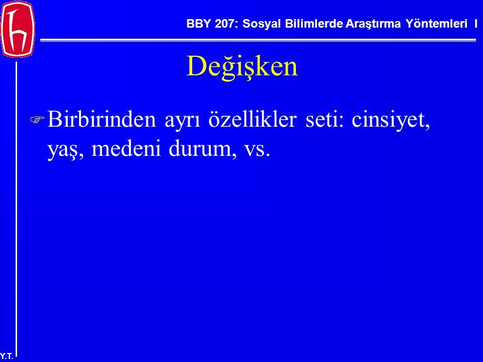 BBY 207: Sosyal Bilimlerde Araştırma Yöntemleri I Y.T. Değişken  Birbirinden ayrı özellikler seti: cinsiyet, yaş, medeni durum, vs.