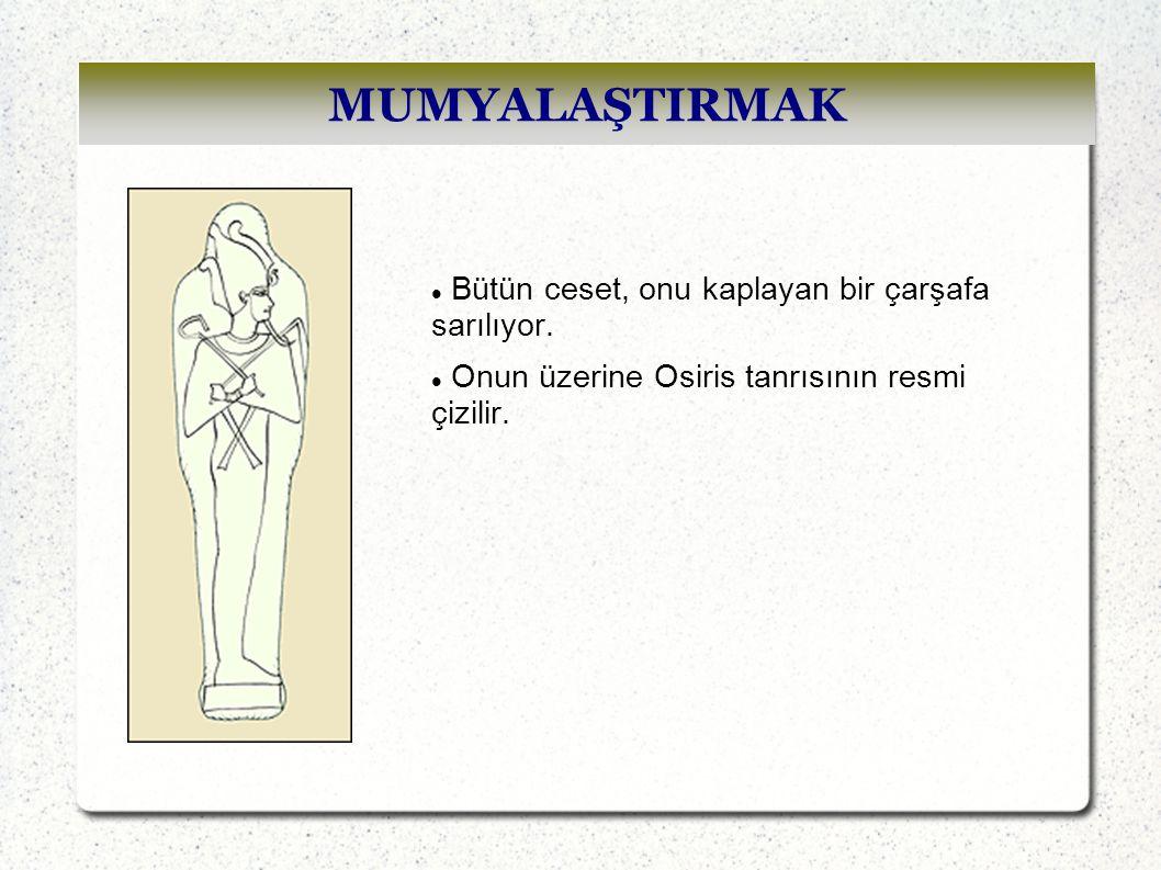 MUMYALAŞTIRMAK Bütün ceset, onu kaplayan bir çarşafa sarılıyor. Onun üzerine Osiris tanrısının resmi çizilir.